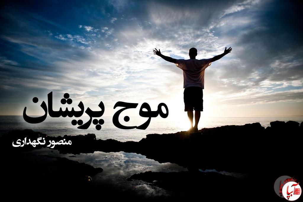 موج پریشان ؛ سروده ای از منصور نگهداری